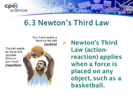 6.3 Newton's Third Law  Newton's Third Law (action- reaction) applies when a force is placed on any object, such as a basketball.