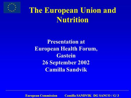 European Commission Camilla SANDVIK DG SANCO / G/ 3 The European Union and Nutrition Presentation at European Health Forum, Gastein 26 September 2002 Camilla.