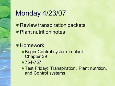 Monday 4/23/07 Review transpiration packets Plant nutrition notes Homework: Begin Control system in plant Chapter 39 754-757 Test Friday:Transpiration,