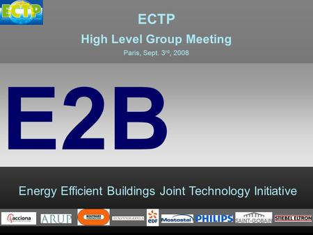 Energy Efficient Buildings Joint Technology Initiative E2B ECTP High Level Group Meeting Paris, Sept. 3 rd, 2008.