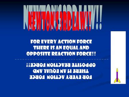For every action force there is an equal and opposite reaction force!!