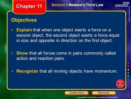 Copyright © by Holt, Rinehart and Winston. All rights reserved. ResourcesChapter menu Section 3 Newton's Third Law Objectives Explain that when one object.