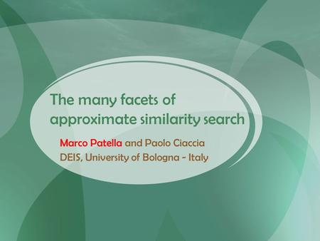 The many facets of approximate similarity search Marco Patella and Paolo Ciaccia DEIS, University of Bologna - Italy.
