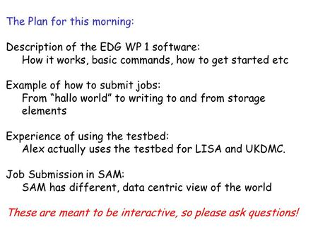The Plan for this morning: Description of the EDG WP 1 software: How it works, basic commands, how to get started etc Example of how to submit jobs: From.