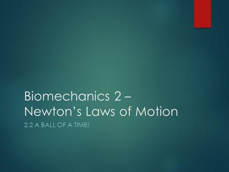 Biomechanics 2 – Newton's Laws of Motion 2.2 A BALL OF A TIME!