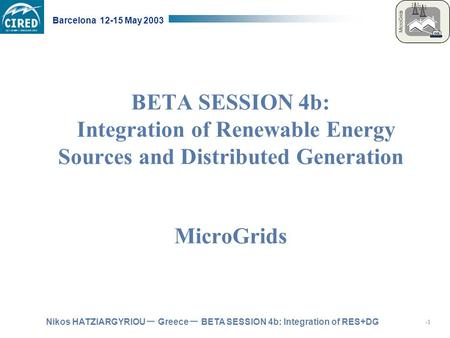 Nikos HATZIARGYRIOU – Greece – BETA SESSION 4b: Integration of RES+DG Barcelona 12-15 May 2003 BETA SESSION 4b: Integration of Renewable Energy Sources.