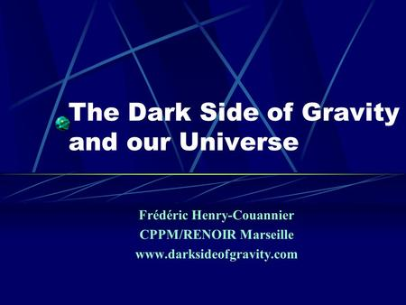 Frédéric Henry-Couannier CPPM/RENOIR Marseille www.darksideofgravity.com The Dark Side of Gravity and our Universe.