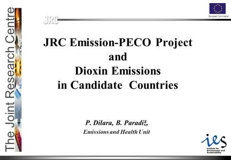 The Joint Research Centre European Commission JRC Emission-PECO Project and Dioxin Emissions in Candidate Countries P. Dilara, B. Paradiž, Emissions and.
