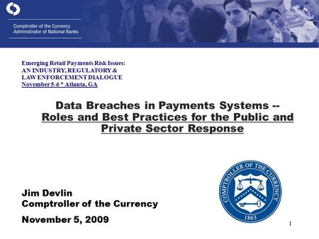 1 Jim Devlin Comptroller of the Currency November 5, 2009 Data Breaches in Payments Systems -- Roles and Best Practices for the Public and Private Sector.