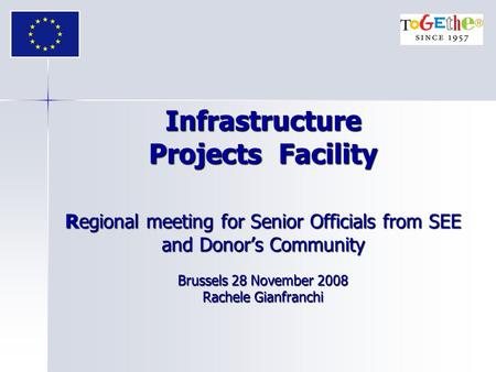 Infrastructure Projects Facility Regional meeting for Senior Officials from SEE and Donor's Community Brussels 28 November 2008 Rachele Gianfranchi.