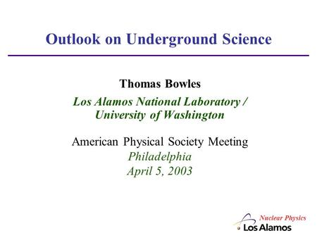 Outlook on Underground Science Thomas Bowles Los Alamos National Laboratory / University of Washington American Physical Society Meeting Philadelphia April.