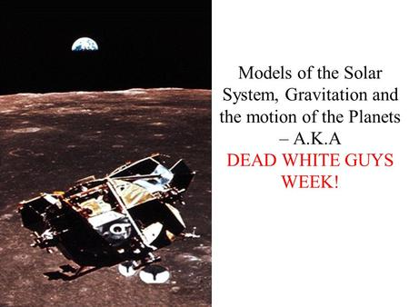 Models of the Solar System, Gravitation and the motion of the Planets – A.K.A DEAD WHITE GUYS WEEK!