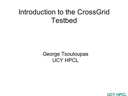 UCY HPCL Introduction to the CrossGrid Testbed George Tsouloupas UCY HPCL.