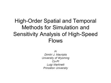High-Order Spatial and Temporal Methods for Simulation and Sensitivity Analysis of High-Speed Flows PI Dimitri J. Mavriplis University of Wyoming Co-PI.