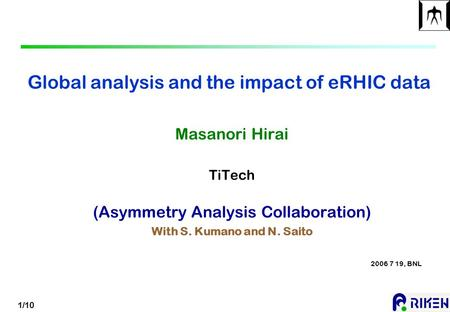 1/10 Global analysis and the impact of eRHIC data Masanori Hirai TiTech (Asymmetry Analysis Collaboration) With S. Kumano and N. Saito 2006 7 19, BNL.