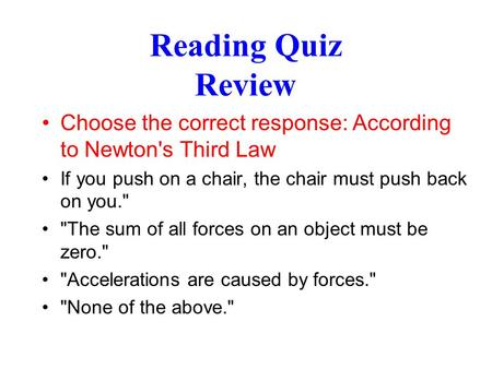 Reading Quiz Review Choose the correct response: According to Newton's Third Law If you push on a chair, the chair must push back on you. The sum of.