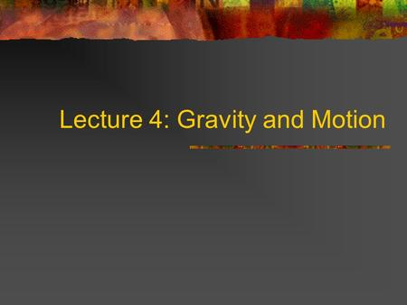 Lecture 4: Gravity and Motion Describing Motion Speed (miles/hr; km/s) Velocity (speed and direction) Acceleration (change in velocity) Units: m/s 2.