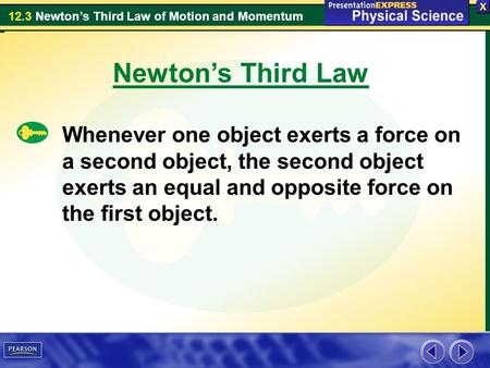 12.3 Newton's Third Law of Motion and Momentum Newton's Third Law Whenever one object exerts a force on a second object, the second object exerts an equal.