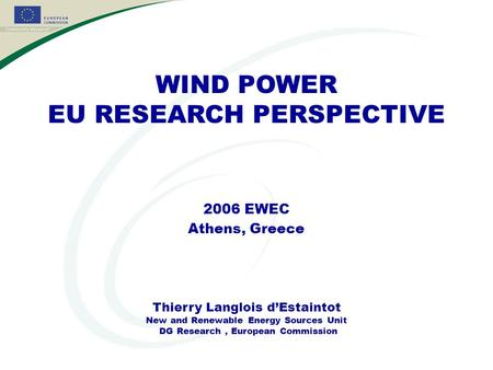 WIND POWER EU RESEARCH PERSPECTIVE 2006 EWEC Athens, Greece Thierry Langlois d'Estaintot New and Renewable Energy Sources Unit DG Research, European Commission.