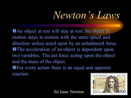 Newton's Laws Sir Isaac Newton  An object at rest will stay at rest. An object in motion stays in motion with the same speed and direction unless acted.