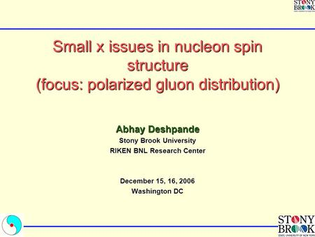 Small x issues in nucleon spin structure (focus: polarized gluon distribution) Abhay Deshpande Stony Brook University RIKEN BNL Research Center December.