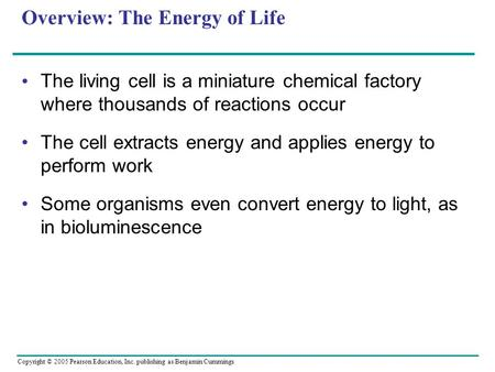 Copyright © 2005 Pearson Education, Inc. publishing as Benjamin Cummings Overview: The Energy of Life The living cell is a miniature chemical factory where.