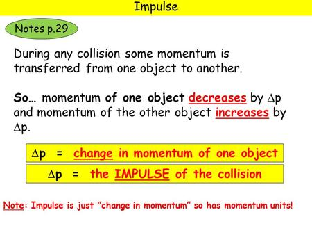 Impulse During any collision some momentum is transferred from one object to another. So… momentum of one object decreases by  p and momentum of the other.