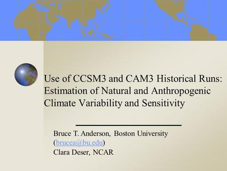 Use of CCSM3 and CAM3 Historical Runs: Estimation of Natural and Anthropogenic Climate Variability and Sensitivity Bruce T. Anderson, Boston University.