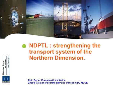 | 1 Transeuropean Transport Network Alain Baron, European Commission, Directorate General for Mobility and Transport (DG MOVE) NDPTL : strengthening the.