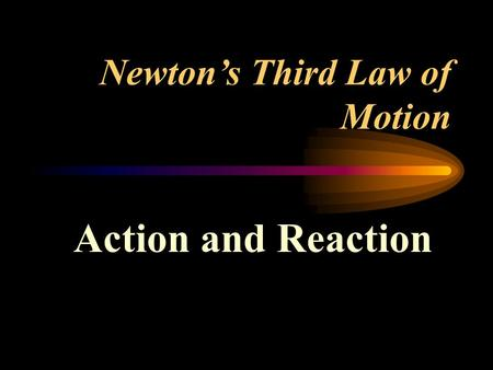 Newton's Third Law of Motion Action and Reaction.