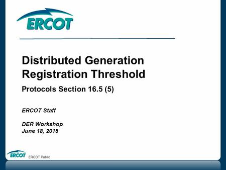 Distributed Generation Registration Threshold Protocols Section 16.5 (5) ERCOT Staff DER Workshop June 18, 2015 1 ERCOT Public.