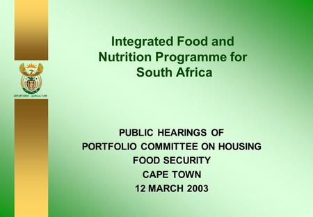 DEPARTMENT: AGRICULTURE <strong>Integrated</strong> Food and Nutrition Programme for South Africa PUBLIC HEARINGS OF PORTFOLIO COMMITTEE ON HOUSING FOOD SECURITY CAPE TOWN.