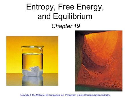 Entropy, Free Energy, and Equilibrium Chapter 19 Copyright © The McGraw-Hill Companies, Inc. Permission required for reproduction or display.