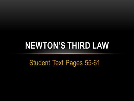 Student Text Pages 55-61 NEWTON'S THIRD LAW. TOPIC: NEWTONS'S THIRD LAW  What is Newton's third law of motion?  Newton's third law of motion states.