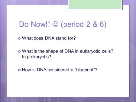 "Do Now!! (period 2 & 6)  What does DNA stand for?  What is the shape of DNA in eukaryotic cells? In prokaryotic?  How is DNA considered a ""blueprint""?"