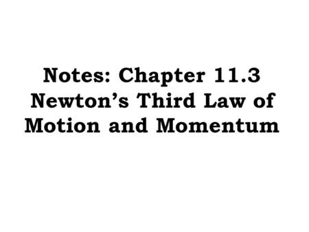 Notes: Chapter 11.3 Newton's Third Law of Motion and Momentum.