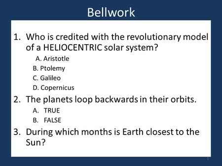 Bellwork 1.Who is credited with the revolutionary model of a HELIOCENTRIC solar system? A. Aristotle B. Ptolemy C. Galileo D. Copernicus 2.The planets.