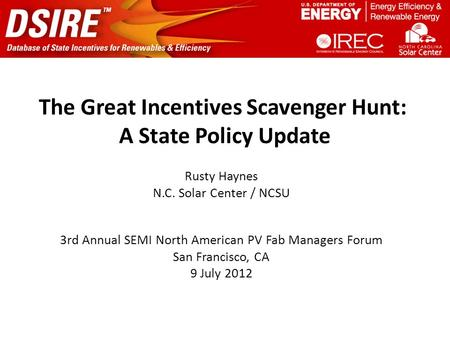The Great Incentives Scavenger Hunt: A State Policy Update Rusty Haynes N.C. Solar Center / NCSU 3rd Annual SEMI North American PV Fab Managers Forum San.
