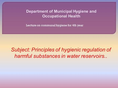Department of Municipal Hygiene and Occupational Health Subject: Principles of hygienic regulation of harmful substances in water reservoirs.. Lecture.