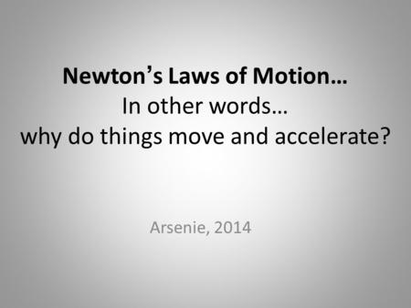 Newton ' s Laws of Motion… In other words… why do things move and accelerate? Arsenie, 2014.