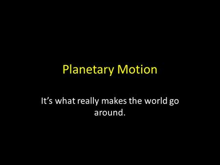 Planetary Motion It's what really makes the world go around.
