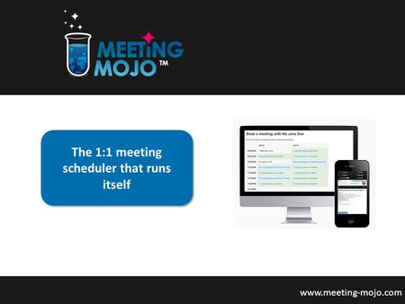 The 1:1 meeting scheduler that runs itself www.meeting-mojo.com The 1:1 meeting scheduler that runs itself.