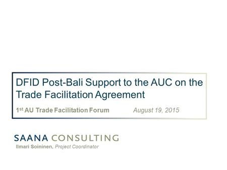 DFID Post-Bali Support to the AUC on the Trade Facilitation Agreement 1 st AU Trade Facilitation Forum August 19, 2015 Ilmari Soininen, Project Coordinator.