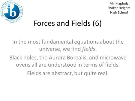 Forces and Fields (6) In the most fundamental equations about the universe, we find fields. Black holes, the Aurora Borealis, and microwave ovens all.