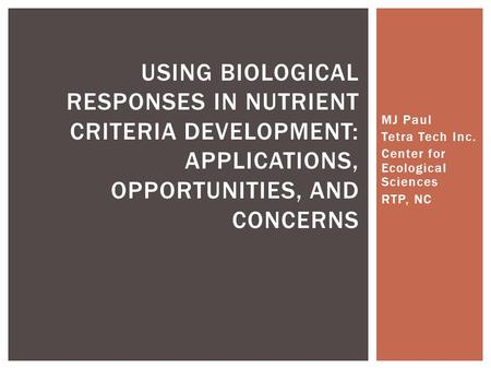 MJ Paul Tetra Tech Inc. Center for Ecological Sciences RTP, NC USING BIOLOGICAL RESPONSES IN NUTRIENT CRITERIA DEVELOPMENT: APPLICATIONS, OPPORTUNITIES,