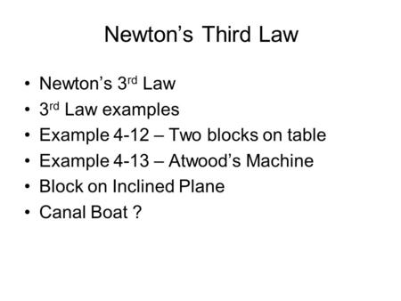 Newton's Third Law Newton's 3 rd Law 3 rd Law examples Example 4-12 – Two blocks on table Example 4-13 – Atwood's Machine Block on Inclined Plane Canal.