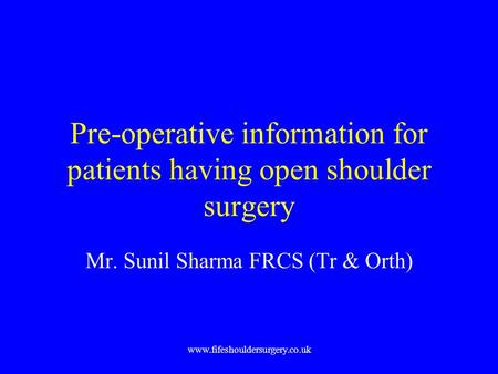 Www.fifeshouldersurgery.co.uk Pre-operative information for patients having open shoulder surgery Mr. Sunil Sharma FRCS (Tr & Orth)