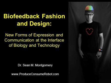 Biofeedback Fashion and Design: New Forms of Expression and Communication at the Interface of Biology and Technology Dr. Sean M. Montgomery www.ProduceConsumeRobot.com.