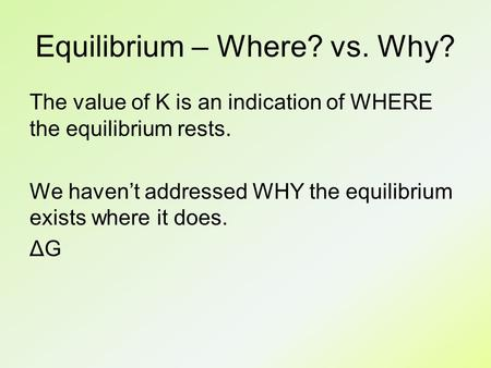 Equilibrium – Where? vs. Why? The value of K is an indication of WHERE the equilibrium rests. We haven't addressed WHY the equilibrium exists where it.