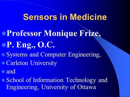Sensors in Medicine Professor Monique Frize, P. Eng., O.C. Systems and Computer Engineering, Carleton University and School of Information Technology and.